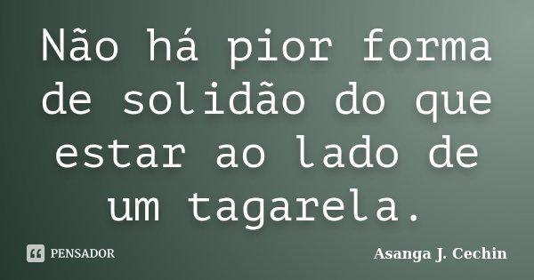 Não há pior forma de solidão do que estar ao lado de um tagarela.... Frase de Asanga J. Cechin.