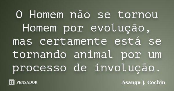 O Homem não se tornou Homem por evolução, mas certamente está se tornando animal por um processo de involução.... Frase de Asanga J. Cechin.