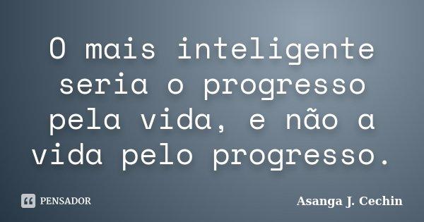 O mais inteligente seria o progresso pela vida, e não a vida pelo progresso.... Frase de Asanga J. Cechin.
