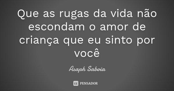 Que as rugas da vida não escondam o amor de criança que eu sinto por você... Frase de Asaph Saboia.