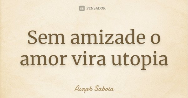 Sem amizade o amor vira utopia... Frase de Asaph Saboia.