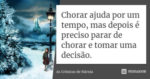 Chorar ajuda por um tempo, mas depois é preciso parar de chorar e tomar uma decisão.... Frase de As Cronicas de Nárnia.