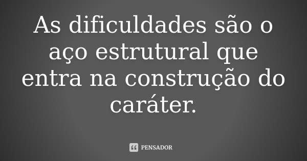 As dificuldades são o aço estrutural que entra na construção do caráter.... Frase de Desconhecido.