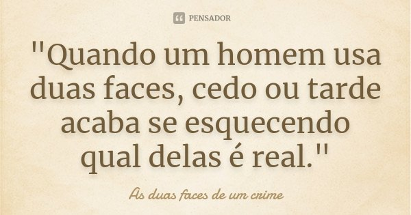 """""""Quando um homem usa duas faces, cedo ou tarde acaba se esquecendo qual delas é real.""""... Frase de (As duas faces de um crime)."""