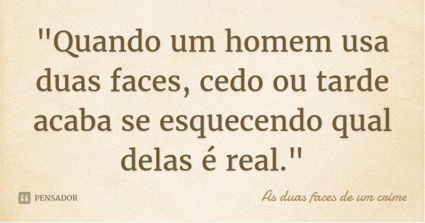"""""""Quando um homem usa duas faces, cedo ou tarde acaba se esquecendo qual delas é real.""""... Frase de As duas faces de um crime."""