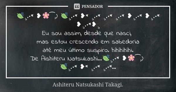 🍃¸.•* ❥🌸⁀,) 🍃¸.•* ❥* ¸.•* ¸.•* ¸.•* ❥¸.•* ❥¸.•* ❥¸.•*❥¸ Eu sou assim, desde que nasci, mas estou crescendo em sabedoria até meu último suspiro. hihihihihi. De A... Frase de Ashiteru Natsukashi Takagi..