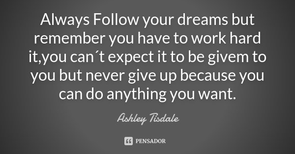 Always Follow your dreams but remember you have to work hard it ,you can´t expect it to be givem to you but never give up because you can do anything you want.... Frase de Ashley Tisdale.