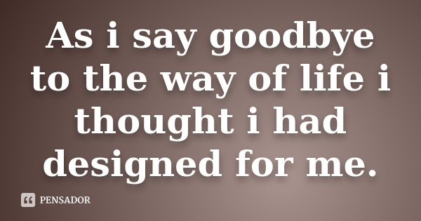 As i say goodbye to the way of life i thought i had designed for me.... Frase de Desconhecido.
