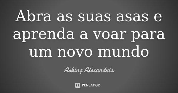 Abra as suas asas e aprenda a voar para um novo mundo... Frase de Asking Alexandria.