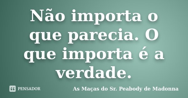 Não importa o que parecia. O que importa é a verdade.... Frase de As Maças do Sr. Peabody de Madonna.