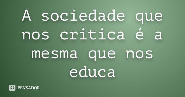 A sociedade que nos critica é a mesma que nos educa... Frase de Desconhecido.