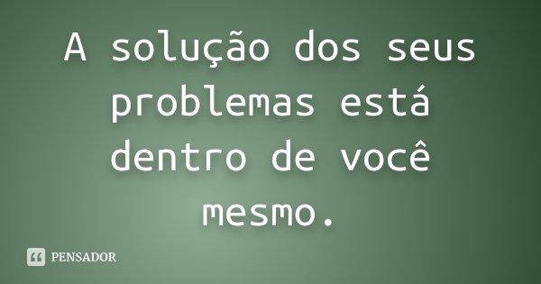 A solução dos seus problemas está dentro de você mesmo.... Frase de desconhecido.