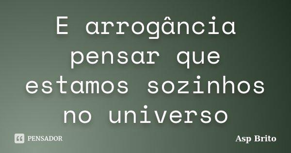E arrogância pensar que estamos sozinhos no universo... Frase de Asp Brito.
