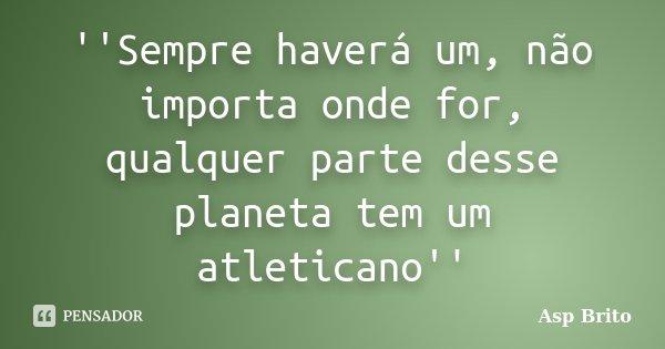 ''Sempre haverá um, não importa onde for, qualquer parte desse planeta tem um atleticano''... Frase de Asp Brito.