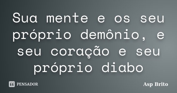 Sua mente e os seu próprio demônio, e seu coração e seu próprio diabo... Frase de Asp Brito.