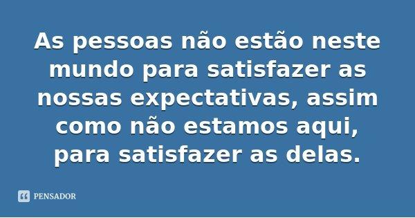 As pessoas não estão neste mundo para satisfazer as nossas expectativas, assim como não estamos aqui, para satisfazer as delas.... Frase de Desconhecido.