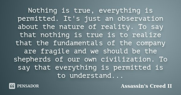 Nothing is true, everything is permitted. It's just an observation about the nature of reality. To say that nothing is true is to realize that the fundamentals ... Frase de Assassin's Creed II.
