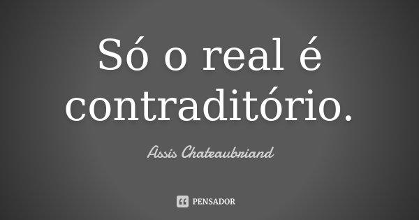 Só o real é contraditório.... Frase de Assis Chateaubriand.
