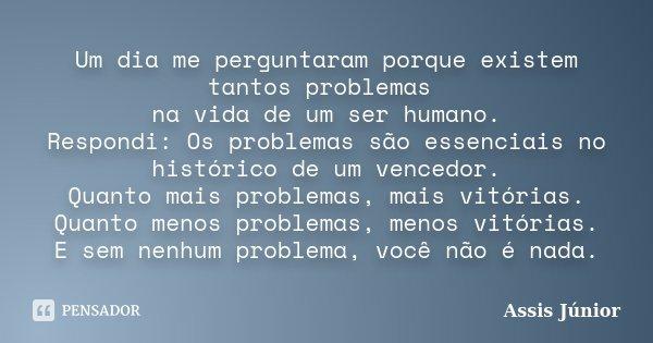 Um dia me perguntaram porque existem tantos problemas na vida de um ser humano. Respondi: Os problemas são essenciais no histórico de um vencedor. Quanto mais p... Frase de Assis Júnior.