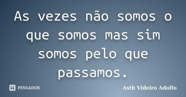 As vezes não somos o que somos mas sim somos pelo que passamos.... Frase de Asth Videiro Adolfo.