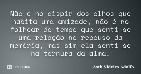 Não é no dispir dos olhos que habita uma amizade, não é no folhear do tempo que senti-se uma relação no repouso da memória, mas sim ela senti-se na ternura da a... Frase de Asth Videiro Adolfo.