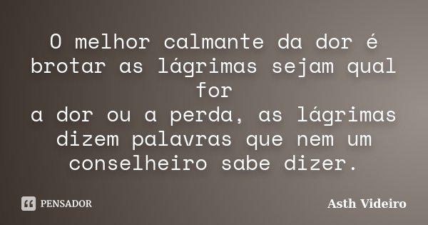 O melhor calmante da dor é brotar as lágrimas sejam qual for a dor ou a perda, as lágrimas dizem palavras que nem um conselheiro sabe dizer.... Frase de Asth Videiro.