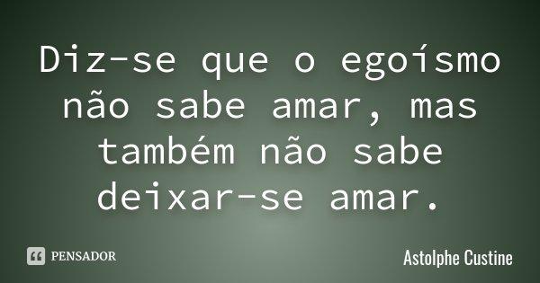 Diz-se que o egoísmo não sabe amar, mas também não sabe deixar-se amar.... Frase de Astolphe Custine.