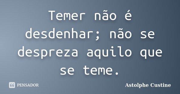 Temer não é desdenhar; não se despreza aquilo que se teme.... Frase de Astolphe Custine.