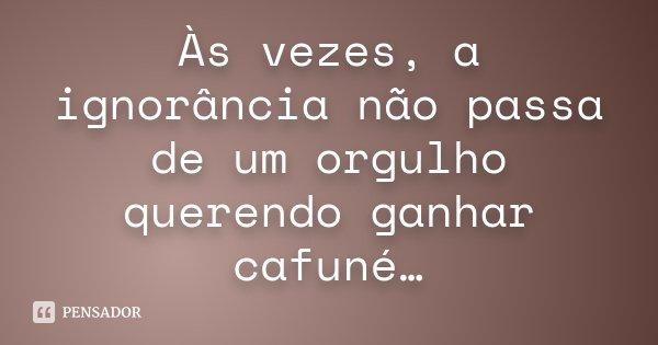 Às vezes, a ignorância não passa de um orgulho querendo ganhar cafuné…... Frase de Desconhecido.