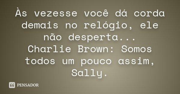 Às vezesse você dá corda demais no relógio, ele não desperta... Charlie Brown: Somos todos um pouco assim, Sally.... Frase de Desconhecido.