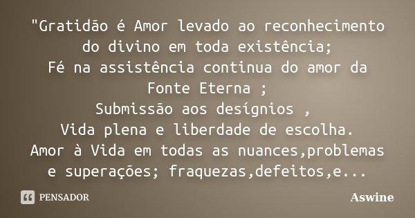 """""""Gratidão é Amor levado ao reconhecimento do divino em toda existência; Fé na assistência continua do amor da Fonte Eterna ; Submissão aos desígnios , Vida... Frase de Aswine."""