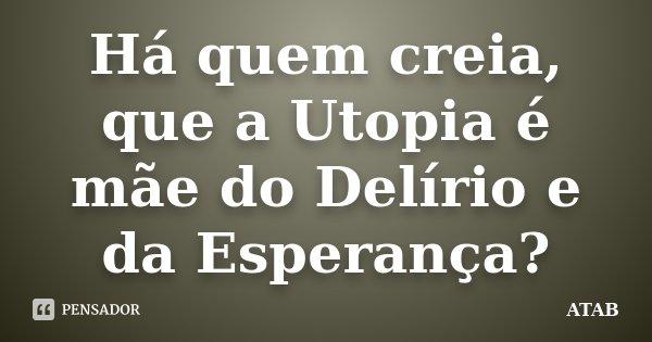 Há quem creia, que a Utopia é mãe do Delírio e da Esperança?... Frase de atab.