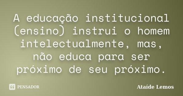 A educação institucional (ensino) instrui o homem intelectualmente, mas, não educa para ser próximo de seu próximo.... Frase de Ataíde Lemos.