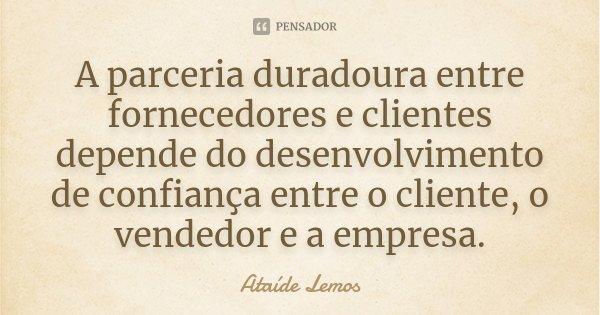 A parceria duradoura entre fornecedores e clientes depende do desenvolvimento de confiança entre o cliente, o vendedor e a empresa.... Frase de Ataíde Lemos.