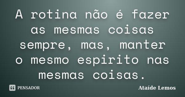 A rotina não é fazer as mesmas coisas sempre, mas, manter o mesmo espirito nas mesmas coisas.... Frase de Ataíde Lemos.