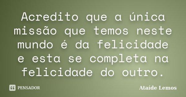 Acredito que a única missão que temos neste mundo é da felicidade e esta se completa na felicidade do outro.... Frase de Ataíde Lemos.
