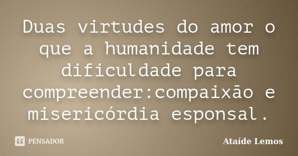 Duas virtudes do amor o que a humanidade tem dificuldade para compreender:compaixão e misericórdia esponsal.... Frase de Ataíde Lemos.