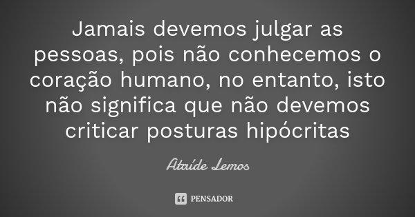 Jamais devemos julgar as pessoas, pois não conhecemos o coração humano, no entanto, isto não significa que não devemos criticar posturas hipócritas... Frase de Ataíde Lemos.