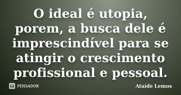 O ideal é utopia, porem, a busca dele é imprescindível para se atingir o crescimento profissional e pessoal.... Frase de Ataíde Lemos.