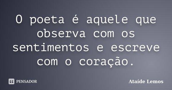 O poeta é aquele que observa com os sentimentos e escreve com o coração.... Frase de Ataíde Lemos.