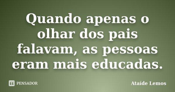 Quando apenas o olhar dos pais falavam, as pessoas eram mais educadas.... Frase de Ataíde Lemos.