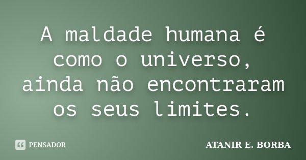 A maldade humana é como o universo, ainda não encontraram os seus limites.... Frase de ATANIR E. BORBA.