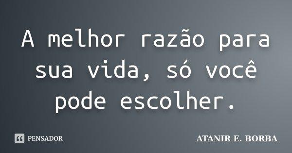 A melhor razão para sua vida, só você pode escolher.... Frase de ATANIR E. BORBA.