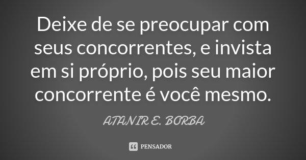 Deixe de se preocupar com seus concorrentes, e invista em si próprio, pois seu maior concorrente é você mesmo.... Frase de ATANIR E. BORBA.
