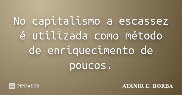 No capitalismo a escassez é utilizada como método de enriquecimento de poucos.... Frase de ATANIR E. BORBA.