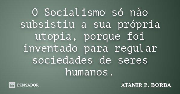 O Socialismo só não subsistiu a sua própria utopia, porque foi inventado para regular sociedades de seres humanos.... Frase de ATANIR E. BORBA.