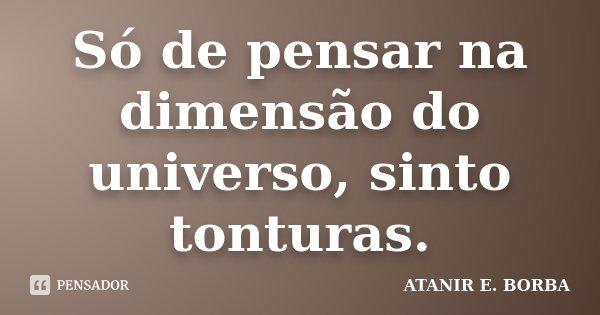 Só de pensar na dimensão do universo, sinto tonturas.... Frase de ATANIR E. BORBA.