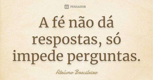 A Fé não dá respostas , só impede perguntas.... Frase de Ateísmo Brasileiro.