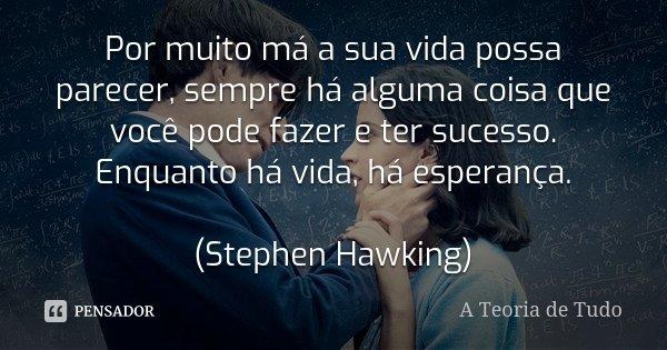 Por muito má a sua vida possa parecer, sempre há alguma coisa que você pode fazer e ter sucesso. Enquanto há vida, há esperança. (Stephen Hawking)... Frase de A Teoria de Tudo.