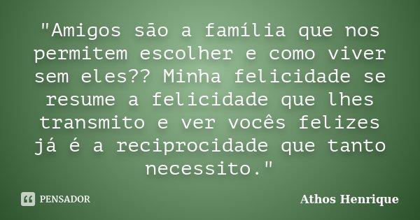 """""""Amigos são a família que nos permitem escolher e como viver sem eles?? Minha felicidade se resume a felicidade que lhes transmito e ver vocês felizes já é... Frase de Athos Henrique."""